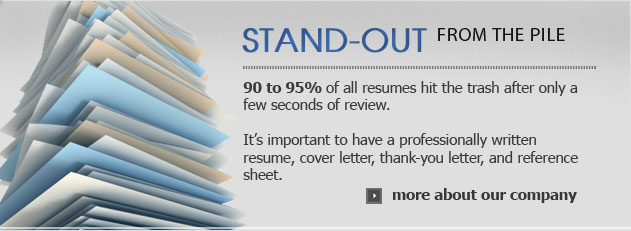 Stand-out from the pile, 90 to 95% of all resumes hit the trash after only a few seconds of review. It's important to have a professionally written resume, cover letter, thank-you letter, and reference sheet.